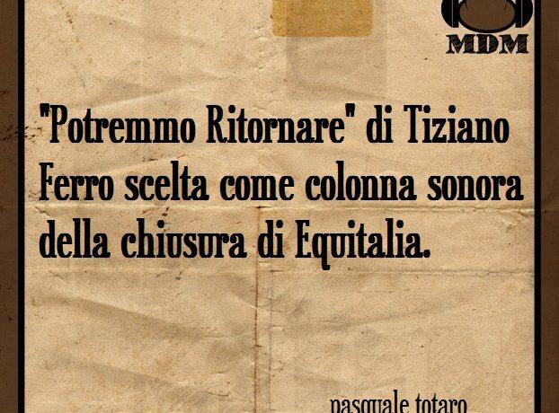 """""""Potremmo Ritornare"""" di Tiziano Ferro scelta come colonna sonora della chiusura di Equitalia."""
